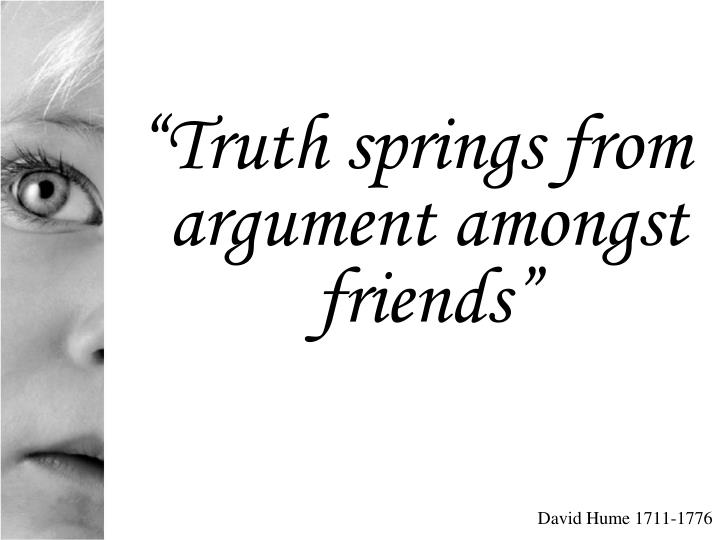 """Truth springs from argument amongst friends"""