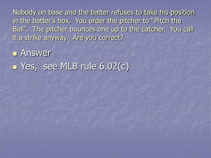 "Nobody on base and the batter refuses to take his position in the batter's box.  You order the pitcher to ""Pitch the Ball"".  The pitcher bounces one up to the catcher.  You call it a strike anyway.  Are you correct?"