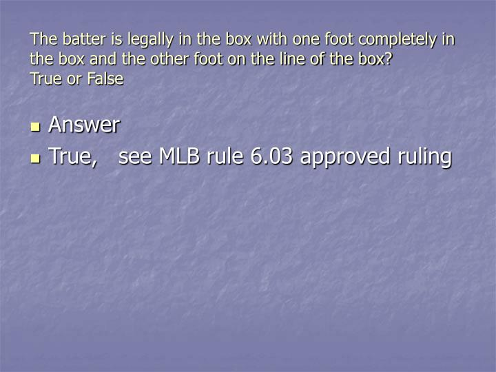 The batter is legally in the box with one foot completely in the box and the other foot on the line of the box?          True or False