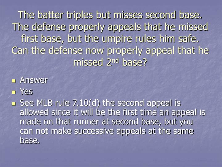 The batter triples but misses second base.  The defense properly appeals that he missed first base, but the umpire rules him safe.  Can the defense now properly appeal that he missed 2