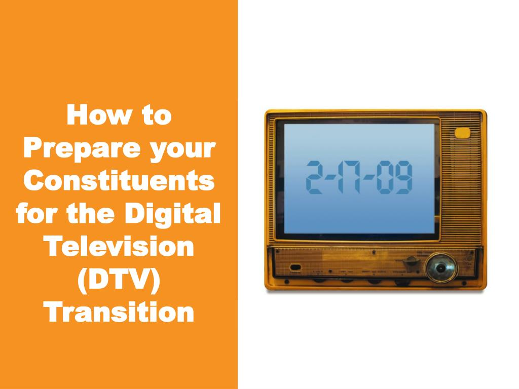 How to Prepare your Constituents for the Digital Television (DTV) Transition