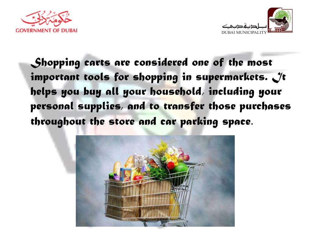 Shopping carts are considered one of the most important tools for shopping in supermarkets. It helps you buy all your household, including your personal supplies, and to transfer those purchases throughout the store and car parking space