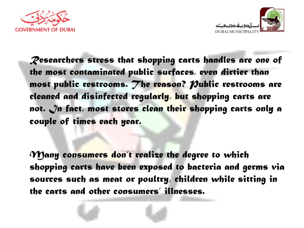 Researchers stress that shopping carts handles are one of the most contaminated public surfaces, even dirtier than most public restrooms. The reason? Public restrooms are cleaned and disinfected regularly, but shopping carts are not. In fact, most stores clean their shopping carts only a couple of times each year.