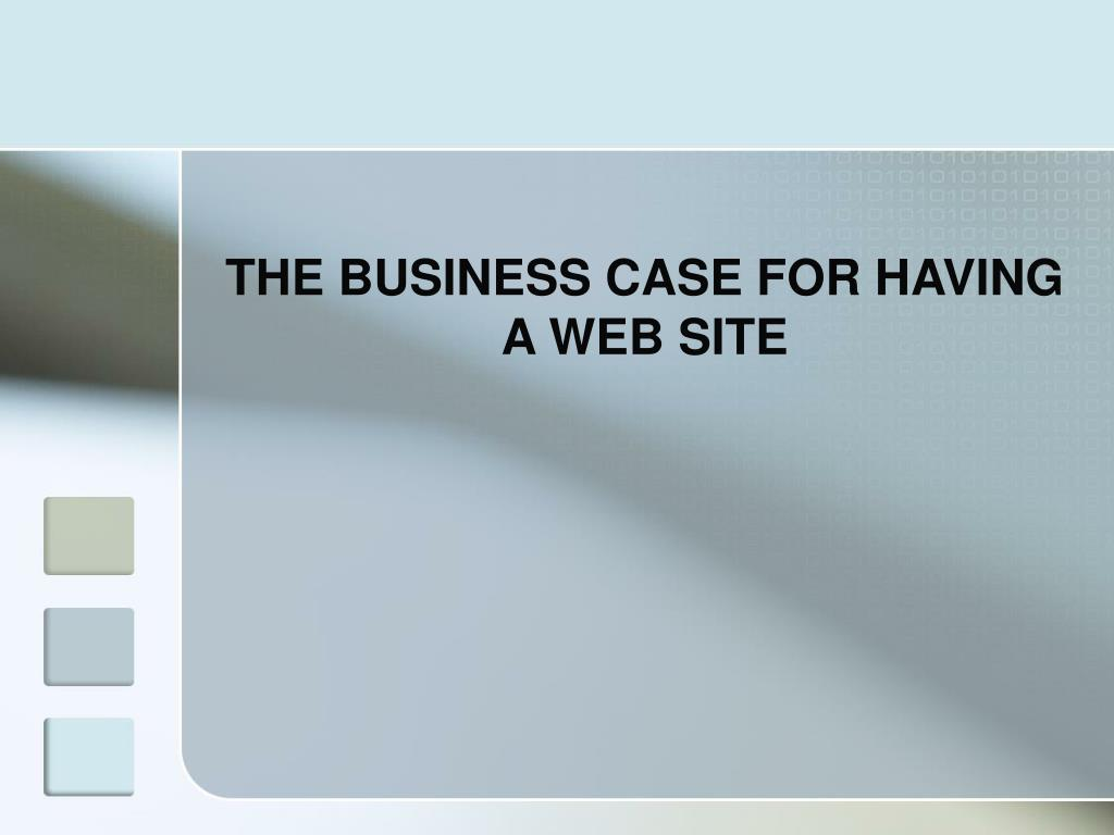 THE BUSINESS CASE FOR HAVING A WEB SITE