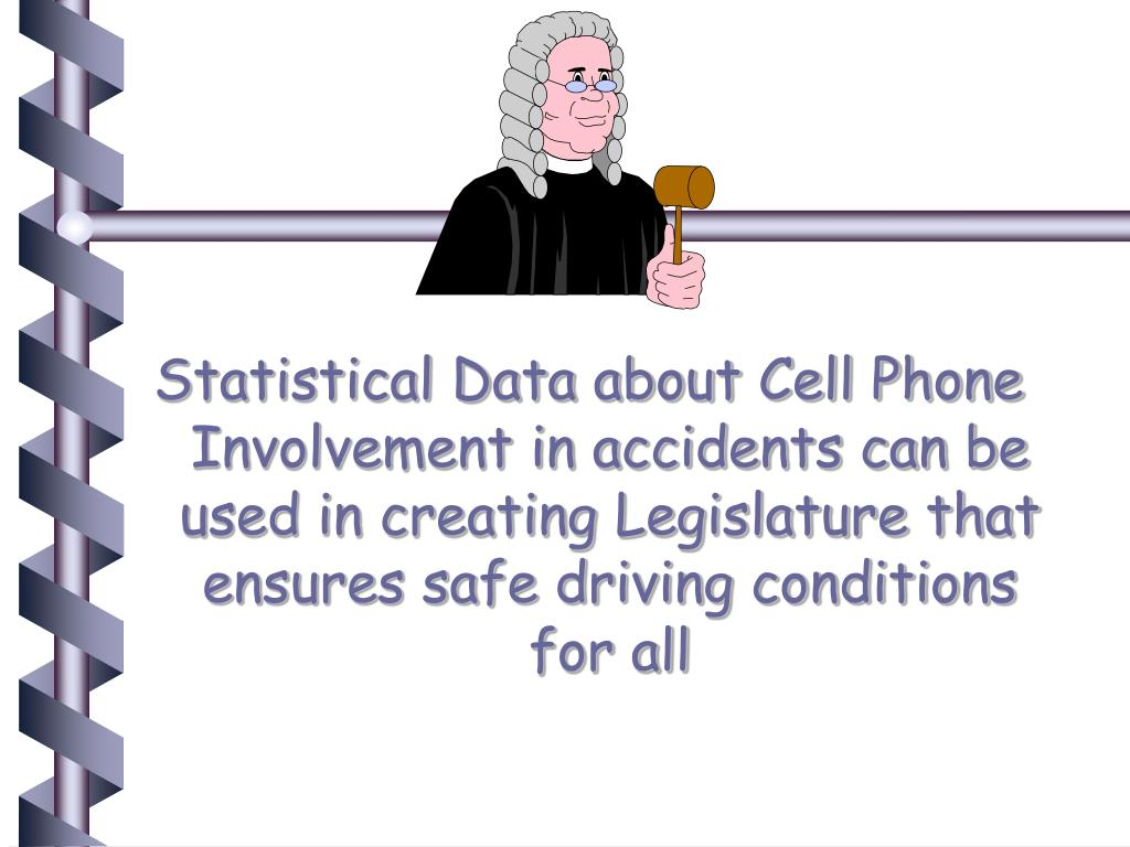 Statistical Data about Cell Phone Involvement in accidents can be used in creating Legislature that ensures safe driving conditions for all