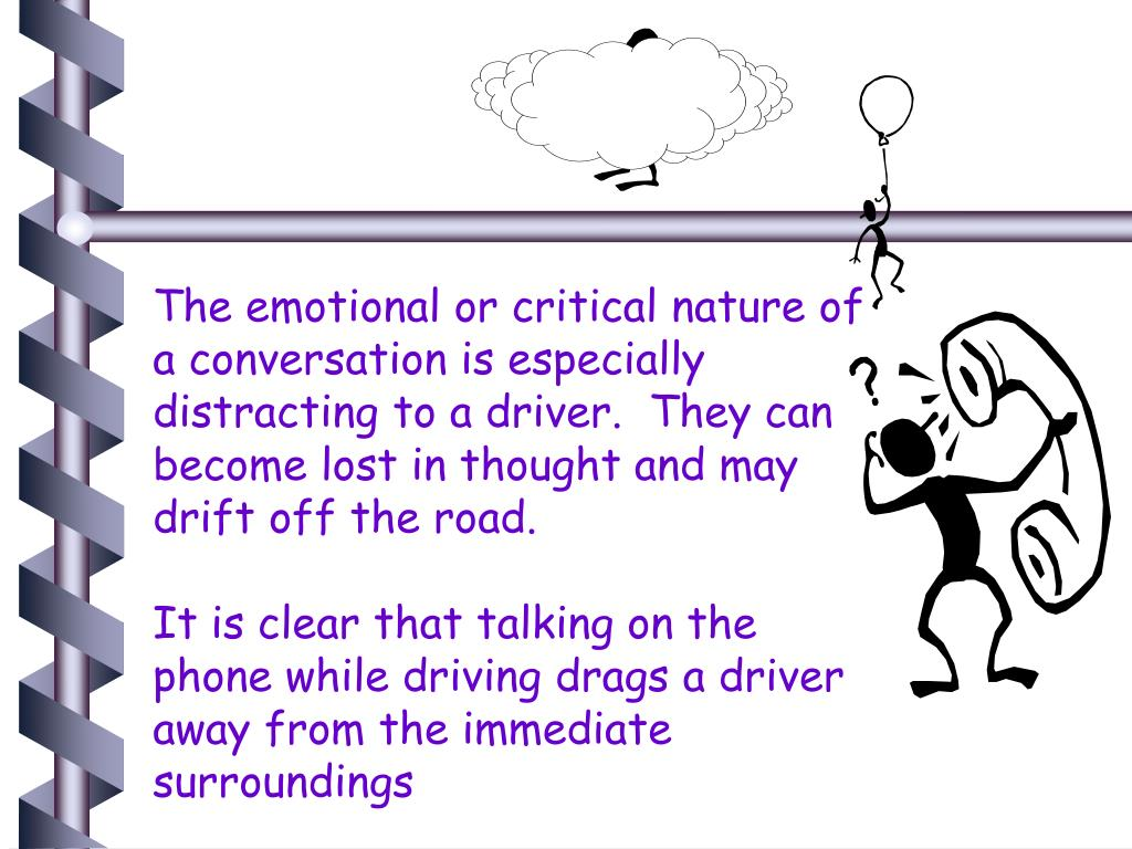 The emotional or critical nature of a conversation is especially distracting to a driver.  They can become lost in thought and may drift off the road.