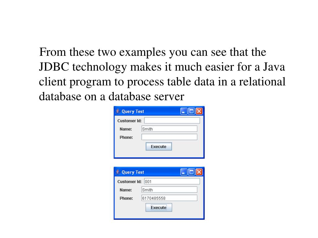 From these two examples you can see that the JDBC technology makes it much easier for a Java client program to process table data in a relational database on a database server