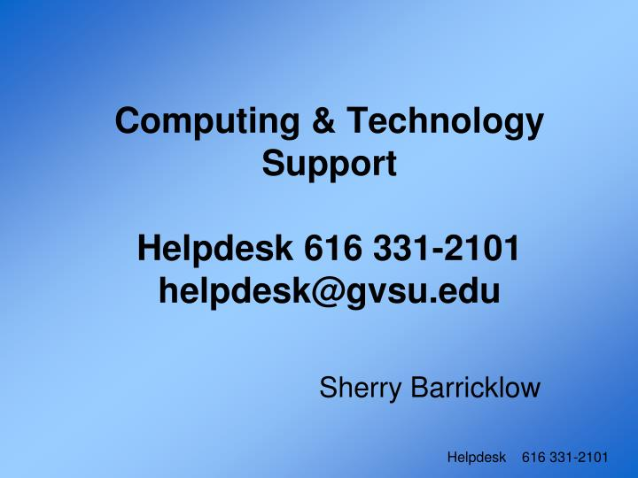 Computing technology support helpdesk 616 331 2101 helpdesk@gvsu edu