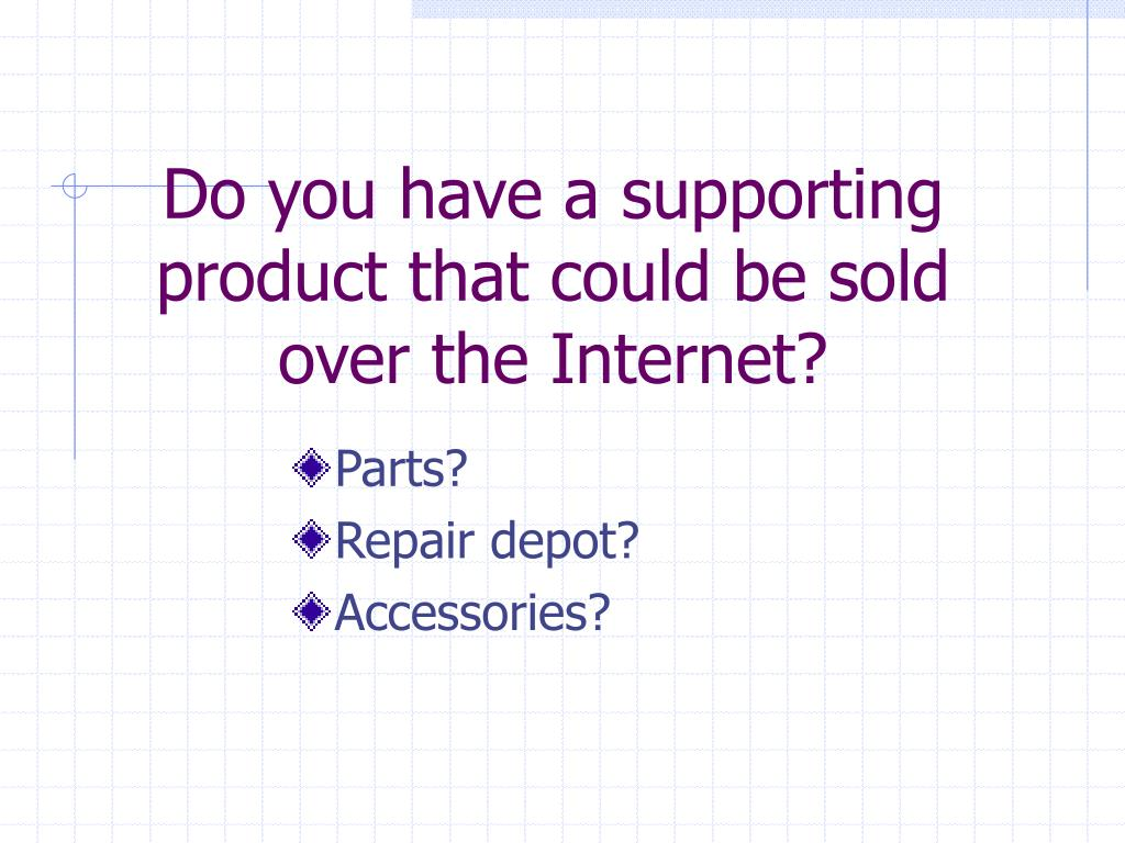 Do you have a supporting product that could be sold over the Internet?