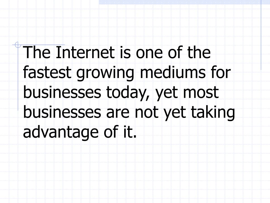 The Internet is one of the fastest growing mediums for businesses today, yet most businesses are not yet taking advantage of it.