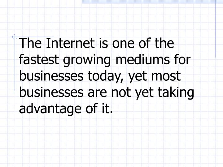 The Internet is one of the fastest growing mediums for businesses today, yet most businesses are not...