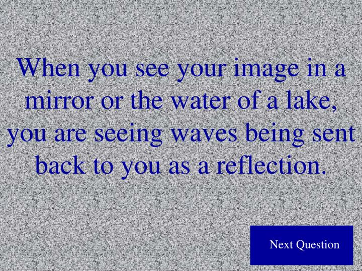When you see your image in a mirror or the water of a lake, you are seeing waves being sent back to you as a reflection.
