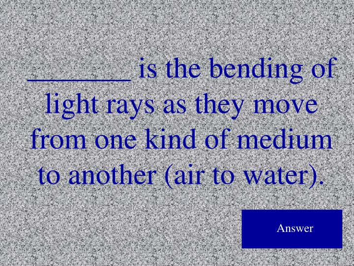 _______ is the bending of light rays as they move from one kind of medium to another (air to water).