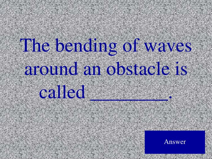 The bending of waves around an obstacle is called ________.
