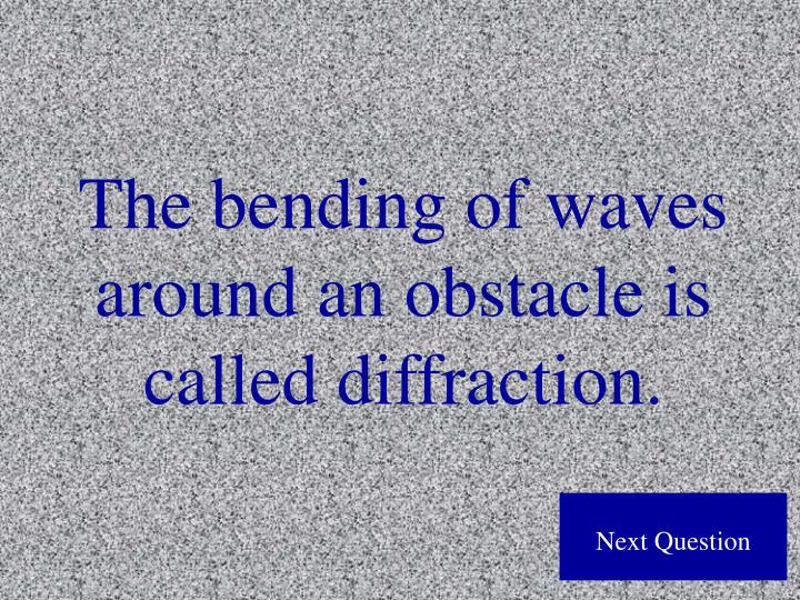 The bending of waves around an obstacle is called diffraction.