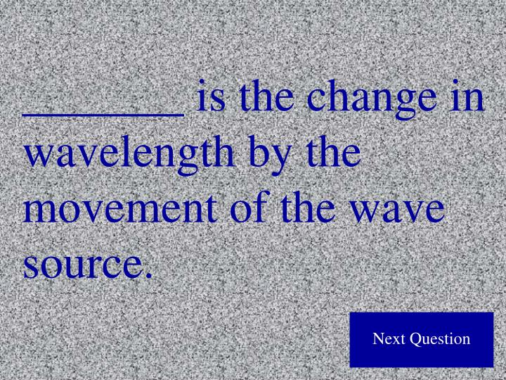 _______ is the change in wavelength by the movement of the wave source.