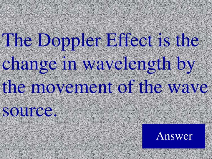 The Doppler Effect is the change in wavelength by the movement of the wave source.