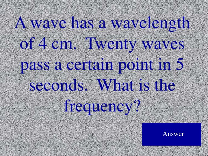 A wave has a wavelength of 4 cm.  Twenty waves pass a certain point in 5 seconds.  What is the frequency?