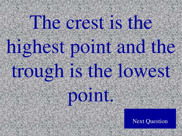 The crest is the highest point and the trough is the lowest point.