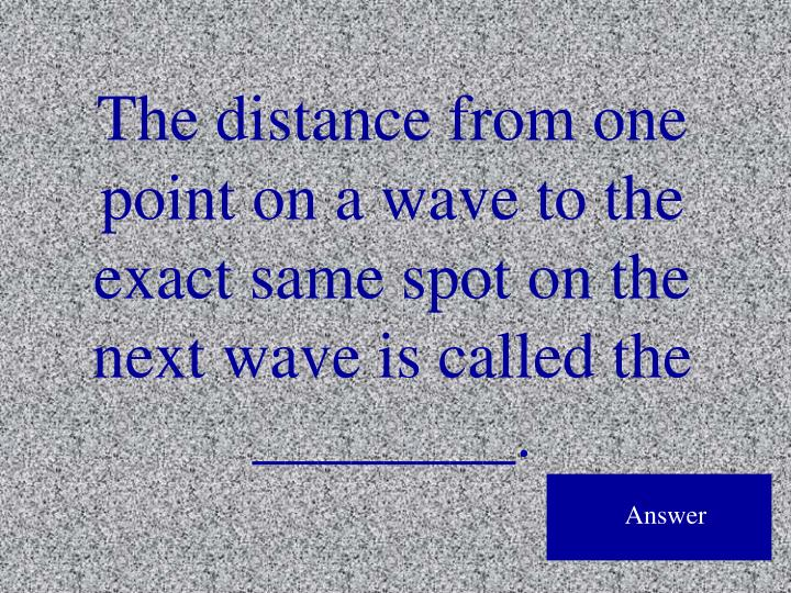 The distance from one point on a wave to the exact same spot on the next wave is called the ________.