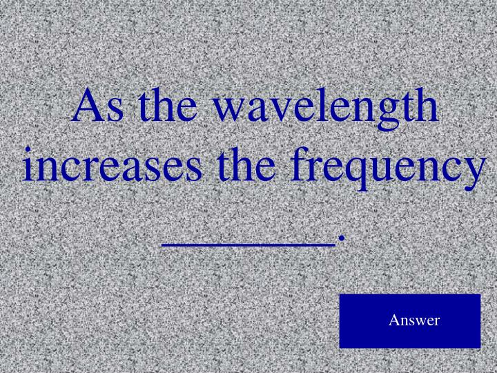 As the wavelength increases the frequency _______.
