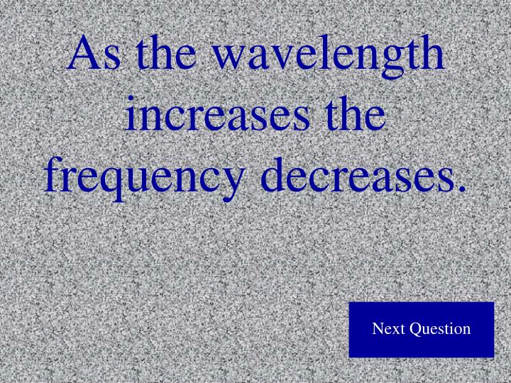 As the wavelength increases the frequency decreases.
