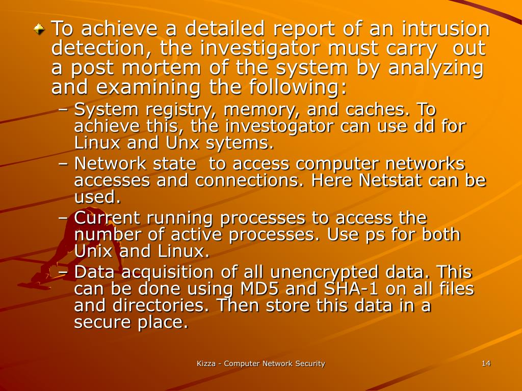 To achieve a detailed report of an intrusion detection, the investigator must carry  out a post mortem of the system by analyzing and examining the following: