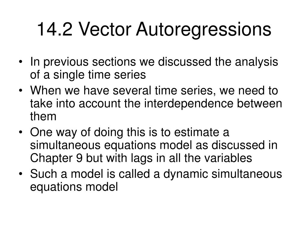 vector autoregressions Abstract—vector autoregressions (vars) are flexible time series models that can capture complex dynamic interrelationships among macroeco- nomic variables however, their dense parameterization leads to unstable inference and inaccurate out-of-sample forecasts, particularly for models with many variables a solution.