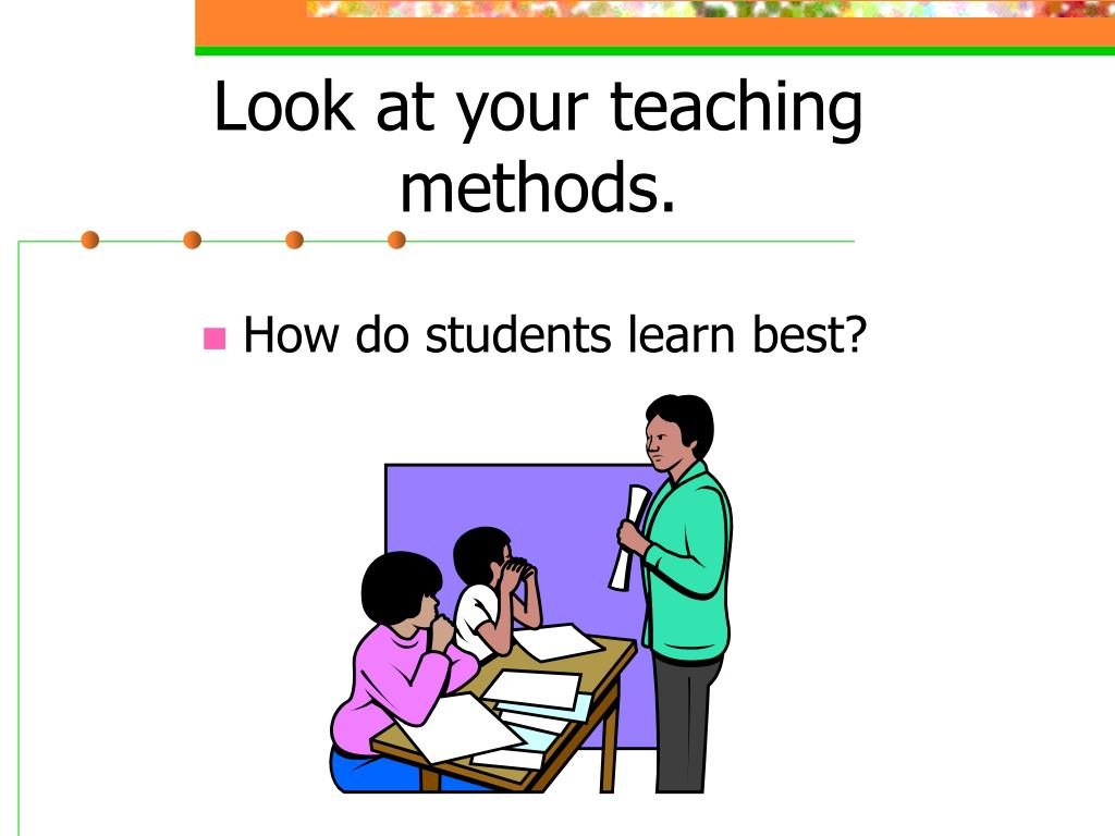 Look at your teaching methods.