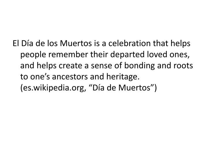 El Día de los Muertos is a celebration that helps people remember their departed loved ones, and he...