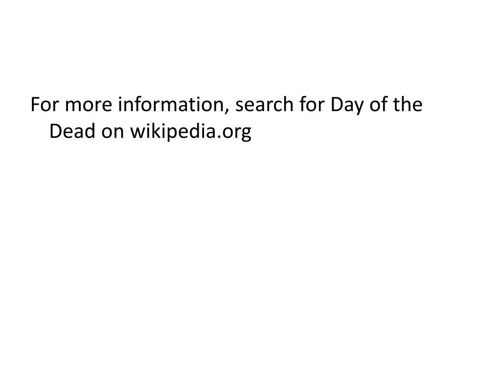 For more information, search for Day of the Dead on wikipedia.org