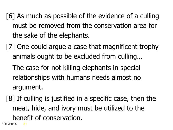 [6] As much as possible of the evidence of a culling must be removed from the conservation area for the sake of the elephants.