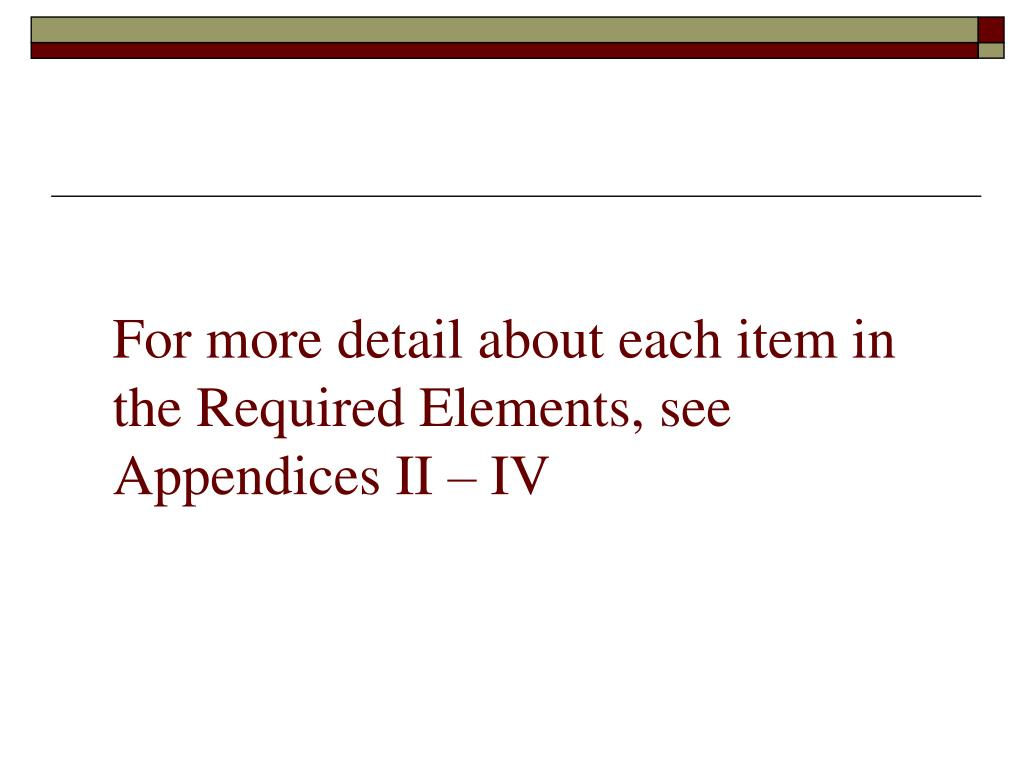 For more detail about each item in the Required Elements, see Appendices II – IV