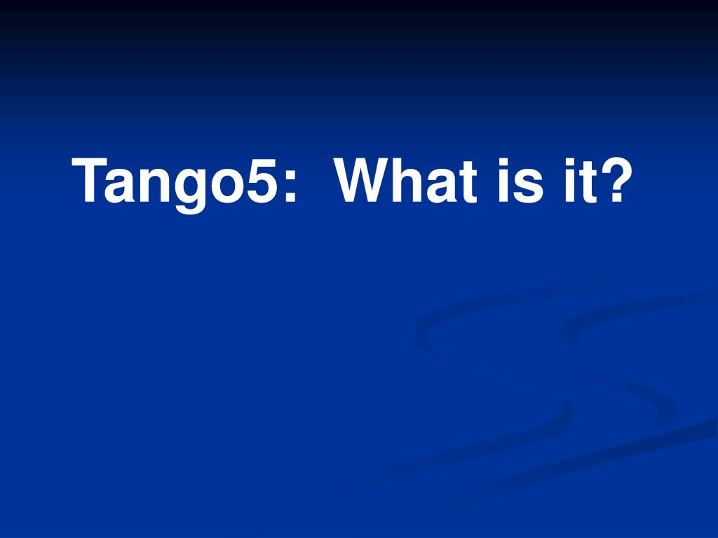 Tango5:  What is it?