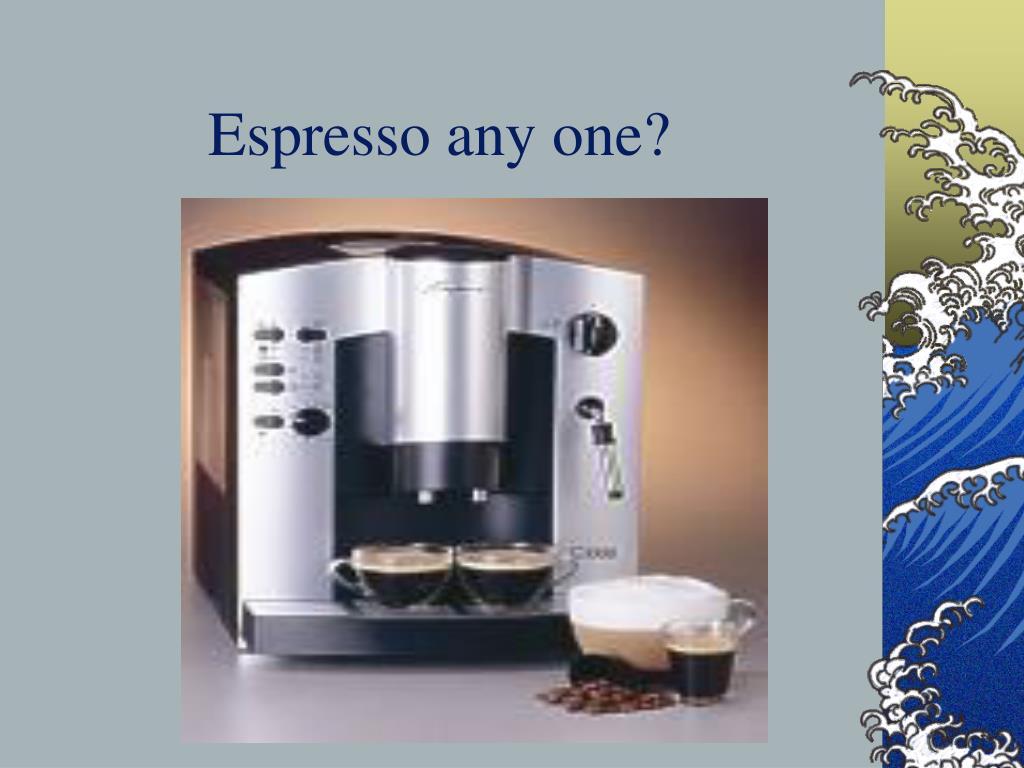 Espresso any one?