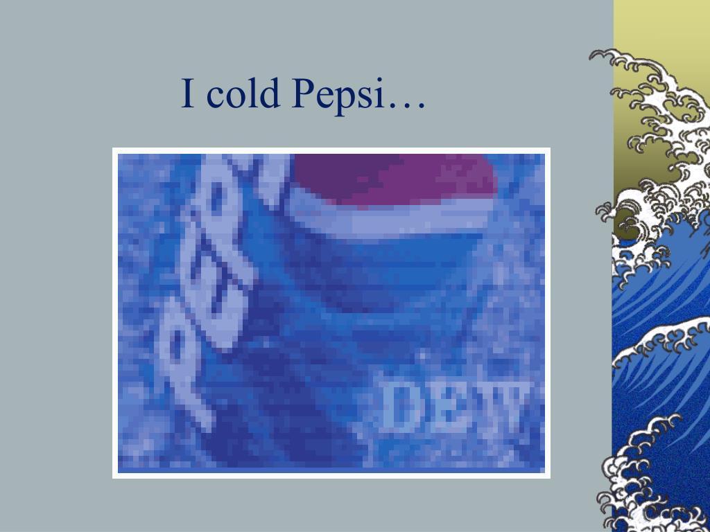I cold Pepsi…