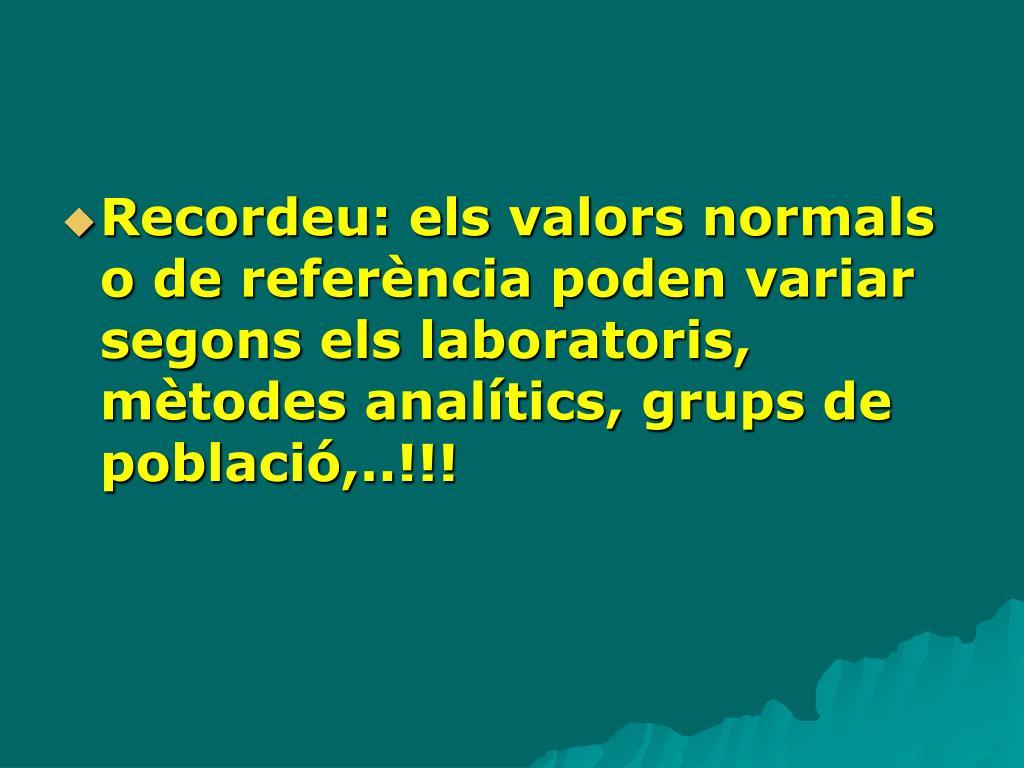 Recordeu: els valors normals o de referència poden variar segons els laboratoris, mètodes analítics, grups de població,..!!!