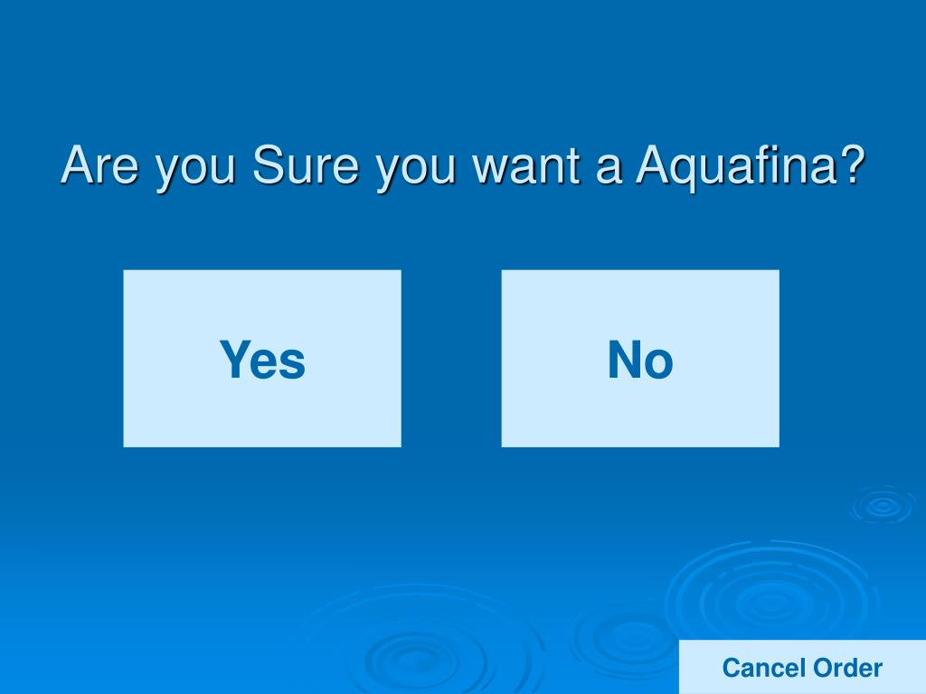 Are you Sure you want a Aquafina?