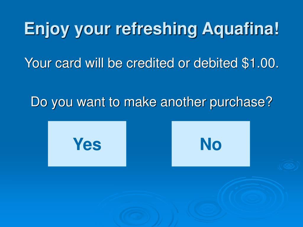 Enjoy your refreshing Aquafina!