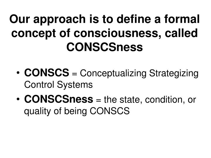 Our approach is to define a formal concept of consciousness, called CONSCSness