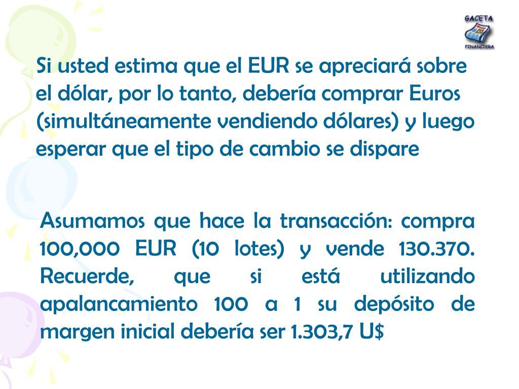 Si usted estima que el EUR se apreciará sobre el dólar, por lo tanto, debería comprar Euros (simultáneamente vendiendo dólares) y luego esperar que el tipo de cambio se dispare