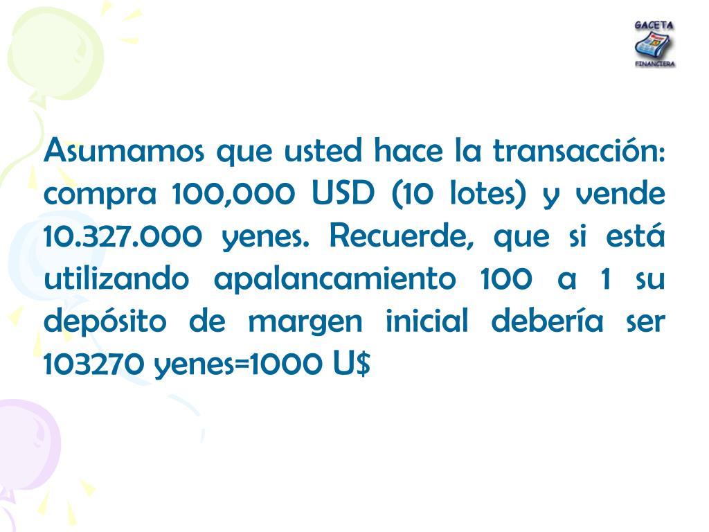 Asumamos que usted hace la transacción: compra 100,000 USD (10 lotes) y vende 10.327.000 yenes. Recuerde, que si está utilizando apalancamiento 100 a 1 su depósito de margen inicial debería ser 103270 yenes=1000 U$