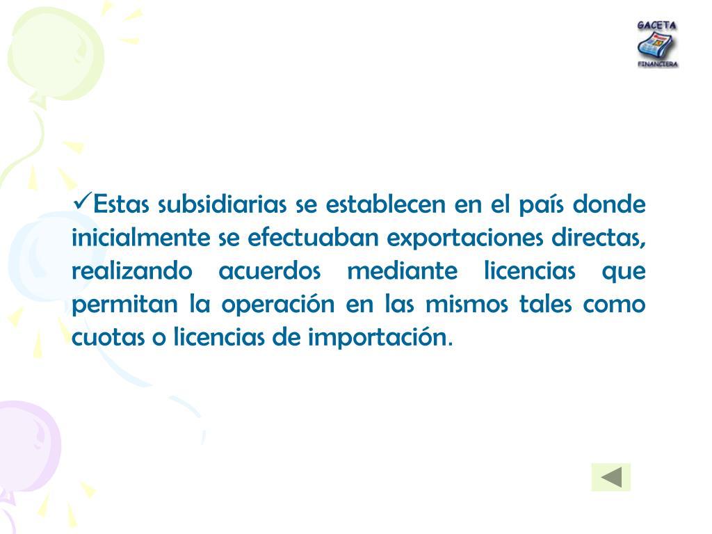 Estas subsidiarias se establecen en el país donde inicialmente se efectuaban exportaciones directas, realizando acuerdos mediante licencias que permitan la operación en las mismos tales como cuotas o licencias de importación