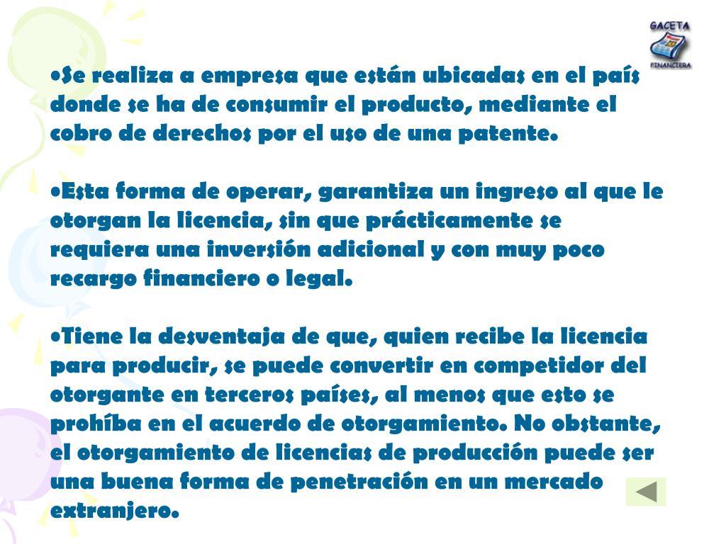 Se realiza a empresa que están ubicadas en el país donde se ha de consumir el producto, mediante el cobro de derechos por el uso de una patente.