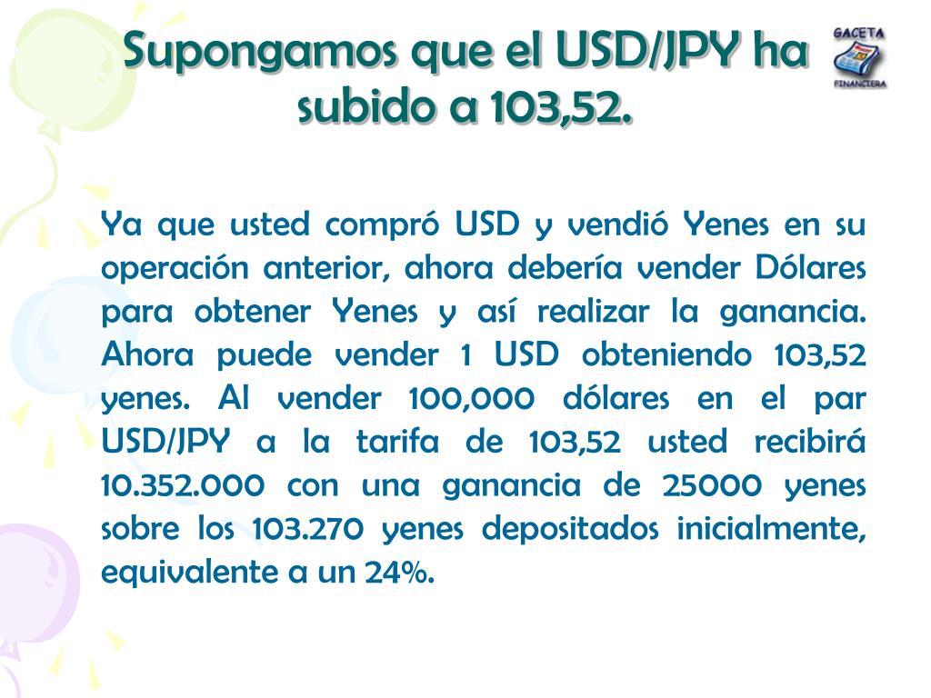 Supongamos que el USD/JPY ha subido a 103,52.