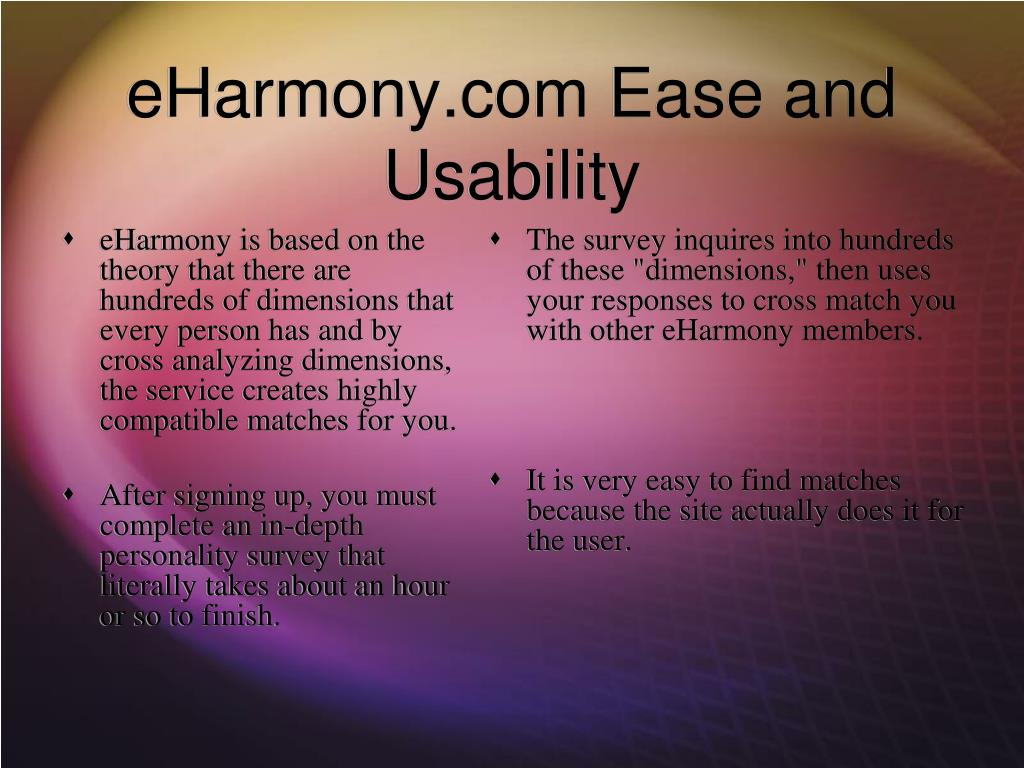 eHarmony is based on the theory that there are hundreds of dimensions that every person has and by cross analyzing dimensions, the service creates highly compatible matches for you.