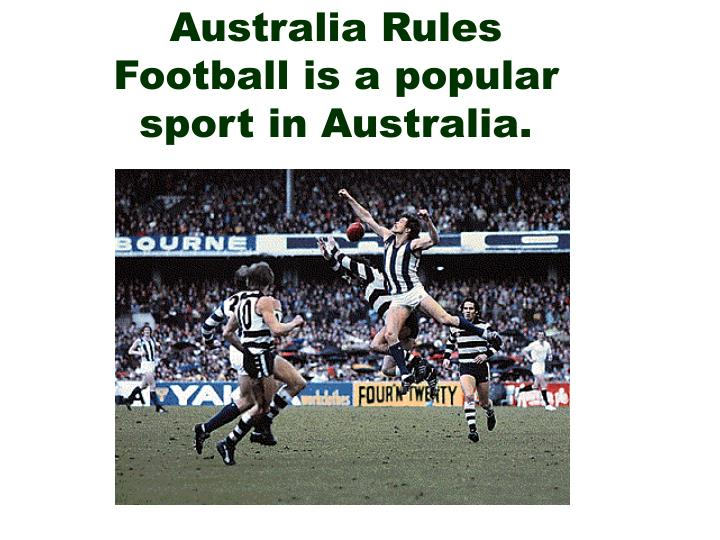 Australia Rules Football is a popular sport in Australia.