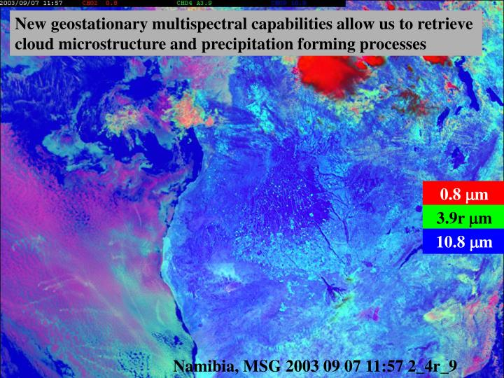 New geostationary multispectral capabilities allow us to retrieve cloud microstructure and precipita...