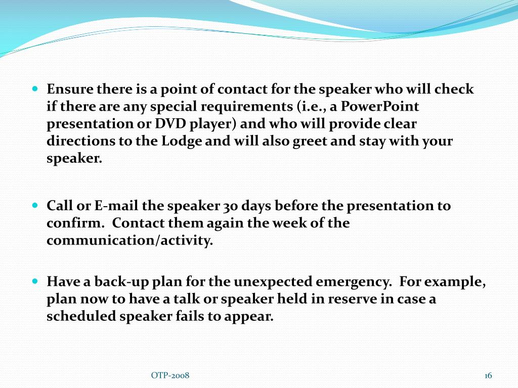 Ensure there is a point of contact for the speaker who will check if there are any special requirements (i.e., a PowerPoint presentation or DVD player) and who will provide clear directions to the Lodge and will also greet and stay with your speaker.