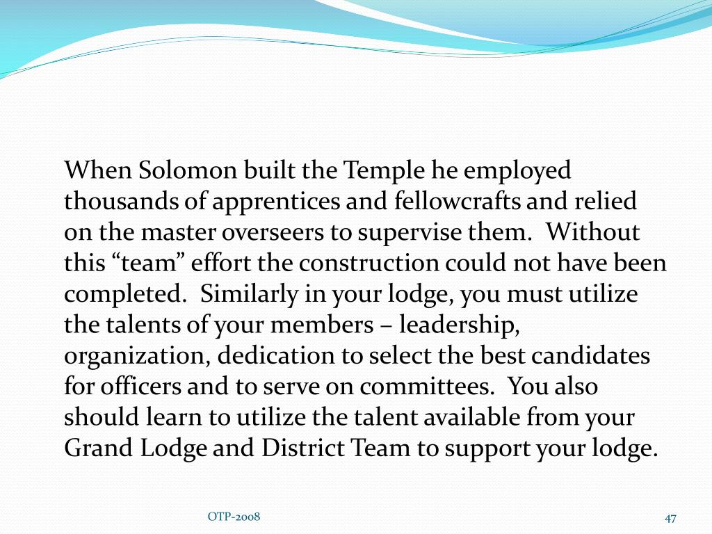 "When Solomon built the Temple he employed thousands of apprentices and fellowcrafts and relied on the master overseers to supervise them.  Without this ""team"" effort the construction could not have been completed.  Similarly in your lodge, you must utilize the talents of your members – leadership, organization, dedication to select the best candidates for officers and to serve on committees.  You also should learn to utilize the talent available from your Grand Lodge and District Team to support your lodge."